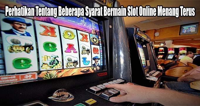 Perhatikan Tentang Beberapa Syarat Bermain Slot Online Menang Terus